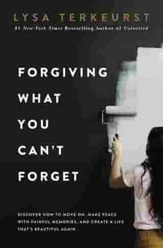 Forgiving What You Can't Forget: Discover How to Move On, Make Peace with Painful Memories, and Create a Life That's Beautiful Again