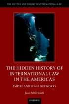 The Hidden History of International Law in the Americas: Empire and Legal Networks by Dr. Juan Pablo Scarfi
