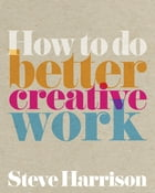 How to do better creative work by Steve Harrison