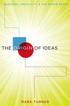 The Origin of Ideas: Blending, Creativity, and the Human Spark by Mark Turner