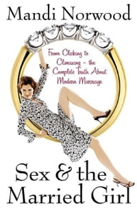 Sex & the Married Girl: From Clicking to Climaxing---the Complete Truth About Modern Marriage