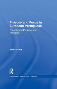 Prosody and Focus in European Portuguese: Phonological Phrasing and Intonation