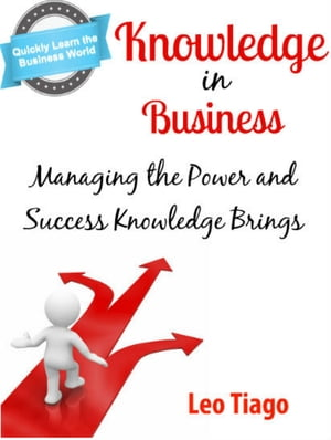 Knowledge in Business: Managing the Power and Success Knowledge Brings by Leo Tiago