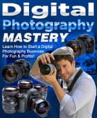 Digital Photography Mastery: Learn How to Start a Digital Photography Business For Fun & Profits by Sven Hyltén-Cavallius