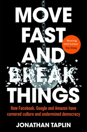 Move Fast and Break Things How Facebook,  Google,  and Amazon Have Cornered Culture and What It Means For All Of Us