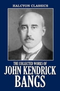 The Collected Works of John Kendrick Bangs: 48 Books and Short Stories