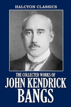 The Collected Works of John Kendrick Bangs: 48 Books and Short Stories by John Kendrick Bangs