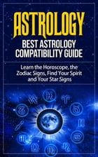 Astrology - Best Astrology Compatibility Guide. Learn the Horoscope, the Zodiac Signs, Find Your Spirit and Your Star Signs by Anton Romanov