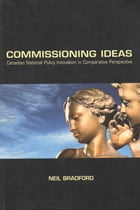 Commissioning Ideas: Canadian National Policy Innovation in Comparative Perspective by Neil Bradford