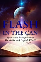 Flash in the Can: Speculative Microfiction by Danielle Ackley-McPhail