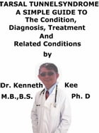 Tarsal Tunnel Syndrome, A Simple Guide To The Condition, Diagnosis, Treatment And Related Conditions by Kenneth Kee
