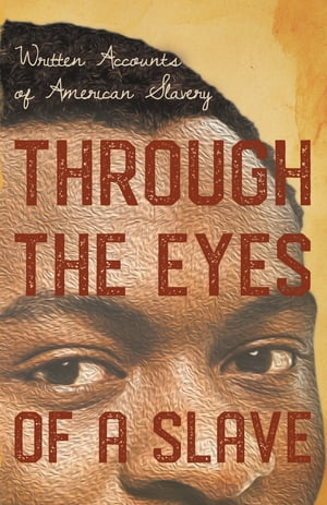 Through the Eyes of a Slave - Written Accounts of American Slavery by Various