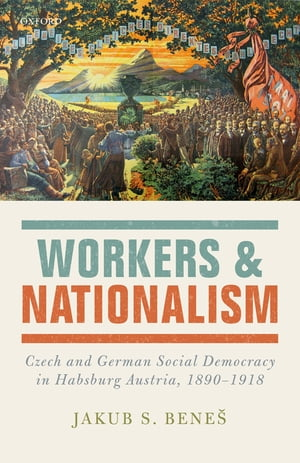 Workers and Nationalism Czech and German Social Democracy in Habsburg Austria,  1890-1918