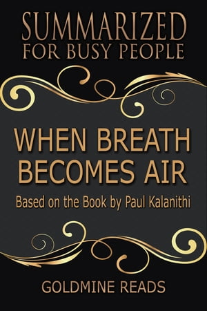 Summary: When Breath Becomes Air - Summarized for Busy People: Based on the Book by Paul Kalanithi by Goldmine Reads