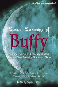 Seven Seasons of Buffy: Science Fiction and Fantasy Writers Discuss Their Favorite Television Show