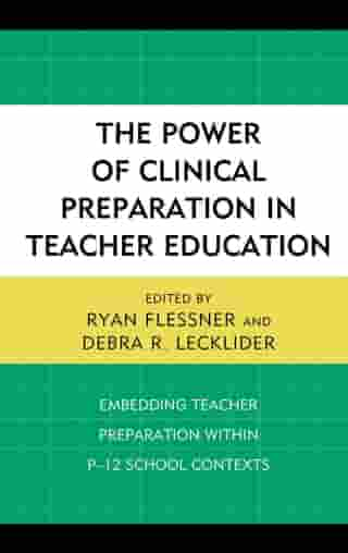 The Power of Clinical Preparation in Teacher Education: Embedding Teacher Preparation within P-12 School Contexts by Ryan Flessner