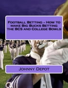 Football Betting: How to make Big Bucks Betting the BCS and College Bowls by Johnny Depot