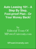Auto Leasing 101 - A Step By Step, Fool-proof Plan - Or Your Money Back! by Editorial Team Of MPowerUniversity.com