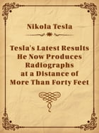 Tesla's Latest Results - He Now Produces Radiographs at a Distance of More Than Forty Feet by Nikola Tesla