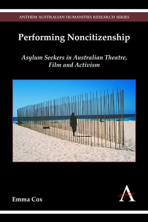 Performing Noncitizenship Asylum Seekers in Australian Theatre,  Film and Activism