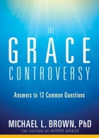 The Grace Controversy: Answers to 12 Common Questions by Michael L. Brown, PhD