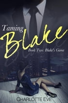 Taming Blake (Book Two: Blake's Game): Taming Blake, #2 by Charlotte Eve