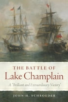 "The Battle of Lake Champlain: A ""Brilliant and Extraordinary Victory"" by John H. Schroeder"
