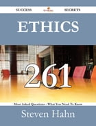Ethics 261 Success Secrets - 261 Most Asked Questions On Ethics - What You Need To Know