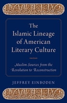 The Islamic Lineage of American Literary Culture: Muslim Sources from the Revolution to Reconstruction by Jeffrey Einboden