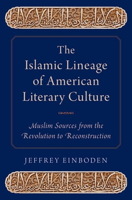 Book The Islamic Lineage of American Literary Culture: Muslim Sources from the Revolution to… by Jeffrey Einboden