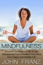 Mindfulness: Powerful Techniques to Live a Problem Free, Stress Free, Happy and Healthy Life by John Franz