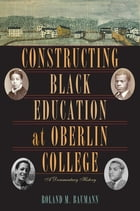 Constructing Black Education at Oberlin College: A Documentary History by Roland M. Baumann