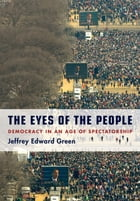 The Eyes of the People: Democracy in an Age of Spectatorship by Jeffrey Edward Green