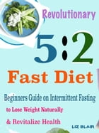 Revolutionary 5:2 Fast Diet: Beginners Guide on Intermittent Fasting to Lose Weight Naturally & Revitalize Health by Liz Blair
