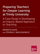 Preparing Teachers for Deeper Learning at Trinity University: A Case Study in Developing an Inquiry-Based Approach to Teaching by Roneeta Guha