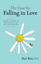 The Case for Falling in Love: Why We Can't Master the Madness of Love -- and Why That's the Best Part by Mari Ruti