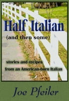 Half Italian (and then some): Stories and recipes from an American-born Italian by Joe Pfeiler