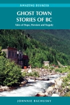 Ghost Town Stories of BC: Tales of Hope, Heroism and Tragedy: Tales of Hope, Heroism and Tragedy by Johnnie Bachusky
