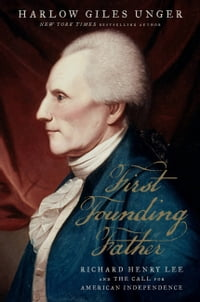 First Founding Father: Richard Henry Lee and the Call for Independence