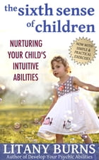 The Sixth Sense of Children: Nurturing Your Child's Intuitive Abilities by Litany Burns