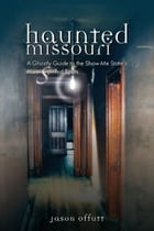 Haunted Missouri: A Ghostly Guide to the Show-Me State's Most Spirited Spots by Jason Offutt
