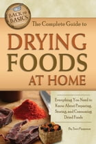 The Complete Guide to Drying Foods at Home: Everything You Need to Know About Preparing, Storing, and Consuming Dried Foods by Terri Paajanen
