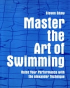 Master the Art of Swimming: Raising Your Performance with the Alexander Technique by Steven Shaw