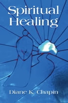 SPIRITUAL HEALING: A New Way to View the Human Condition by Diane K. Chapin