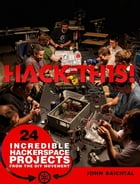 Hack This: 24 Incredible Hackerspace Projects from the DIY Movement by John Baichtal