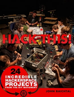 Book Hack This: 24 Incredible Hackerspace Projects from the DIY Movement by John Baichtal