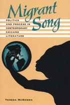 Migrant Song: Politics and Process in Contemporary Chicano Literature by Teresa McKenna