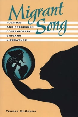 Book Migrant Song: Politics and Process in Contemporary Chicano Literature by Teresa McKenna