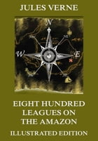 Eight Hundred Leagues on the Amazon: Extended Annotated & Illustrated Edition by Jules Verne
