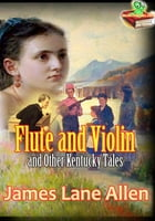 Flute and Violin and Other Kentucky Tales and Romances: The Popular Short Story by James Lane Allen